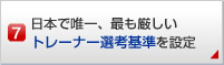 日本で唯一、最も厳しいトレーナー選考基準を設定!