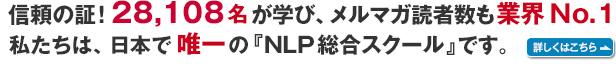 信頼の証!9,452名が学び、メルマガ読者数も業界No.1。私たちは、日本で唯一の『NLP総合スクール』です。