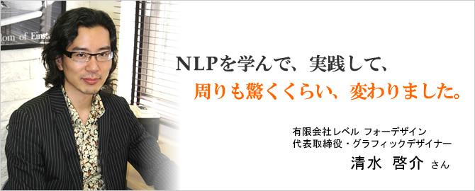NLPを学んで、実践して、周りも驚くくらい、変わりました。有限会社レベルフォーデザイン 清水啓介さん