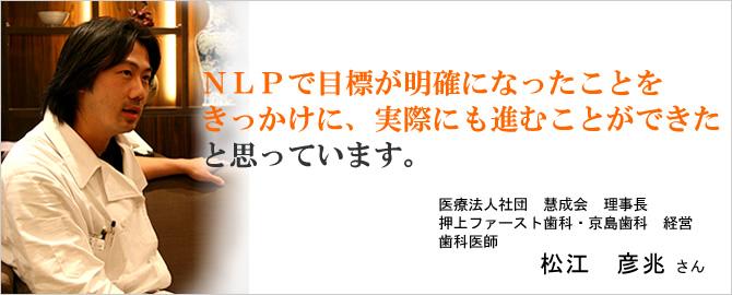 NLPで目標が明確になったことをきっかけに、実際にも進むことができたと思っています。松江 彦兆さん