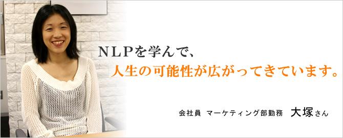 NLPを学んで、人生の可能性が広がってきています。大塚さん
