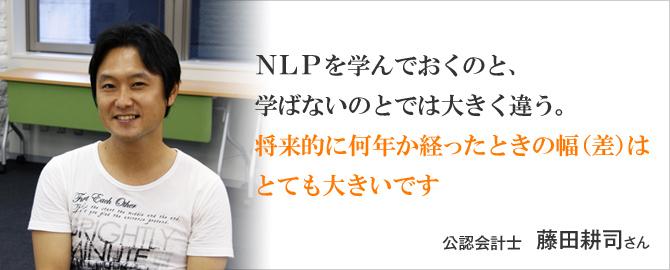 NLPを学んでおくのと、学ばないのとでは大きく違う。将来的に何年か経ったときの幅(差)はとても大きいです。 藤田耕司 さん